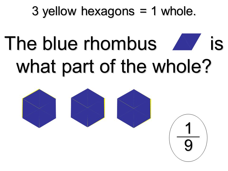 3 yellow hexagons = 1 whole. The blue rhombus is what part of the whole? 19