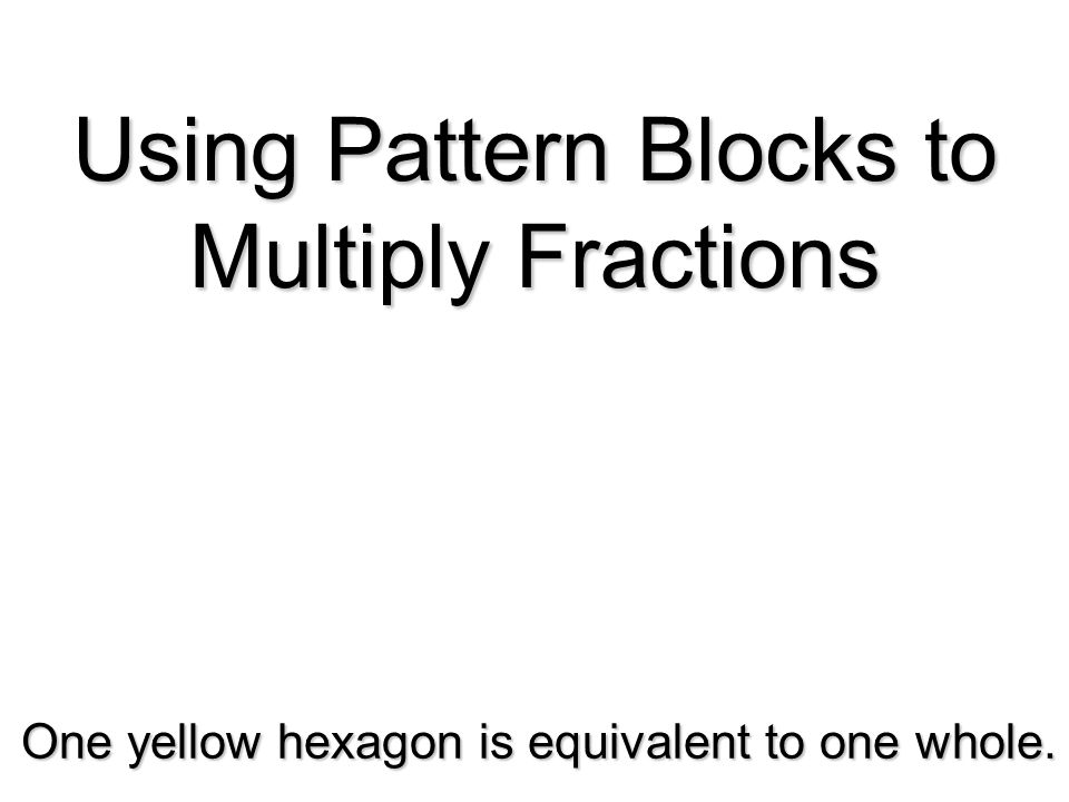 Using Pattern Blocks to Multiply Fractions One yellow hexagon is equivalent to one whole.