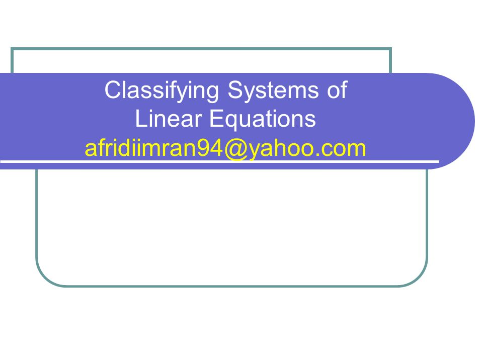 Classifying Systems of Linear Equations afridiimran94@yahoo.com