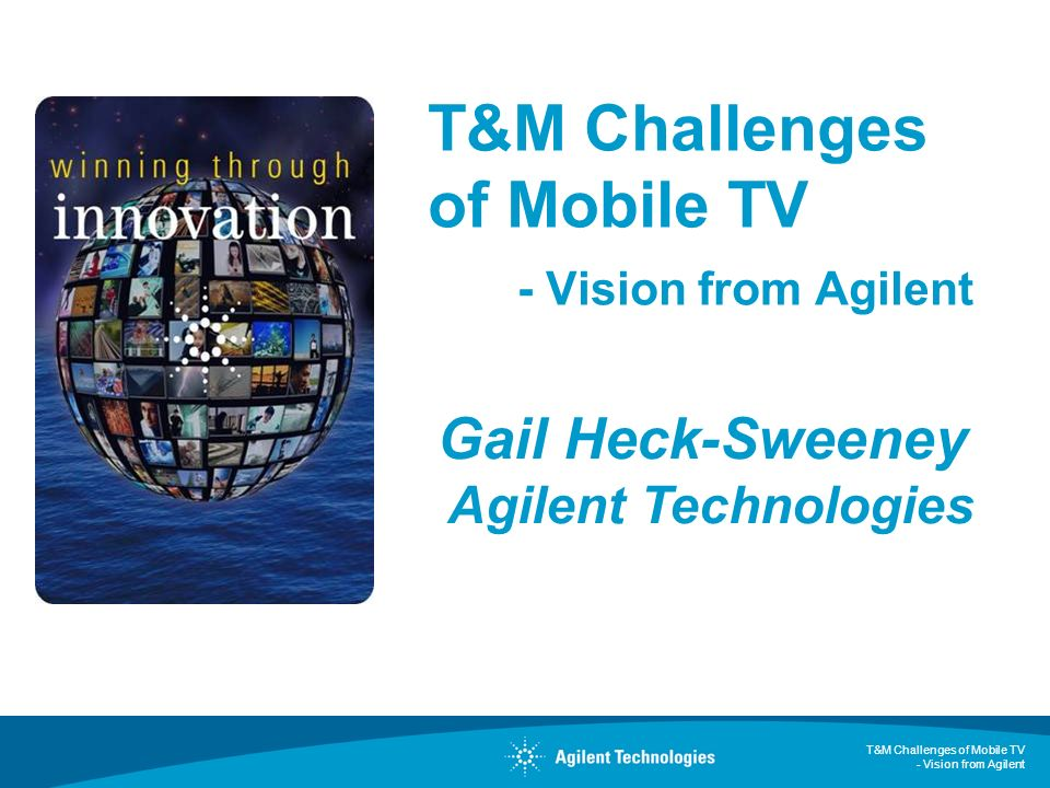 T&M Challenges of Mobile TV - Vision from Agilent Gail Heck-Sweeney Agilent Technologies
