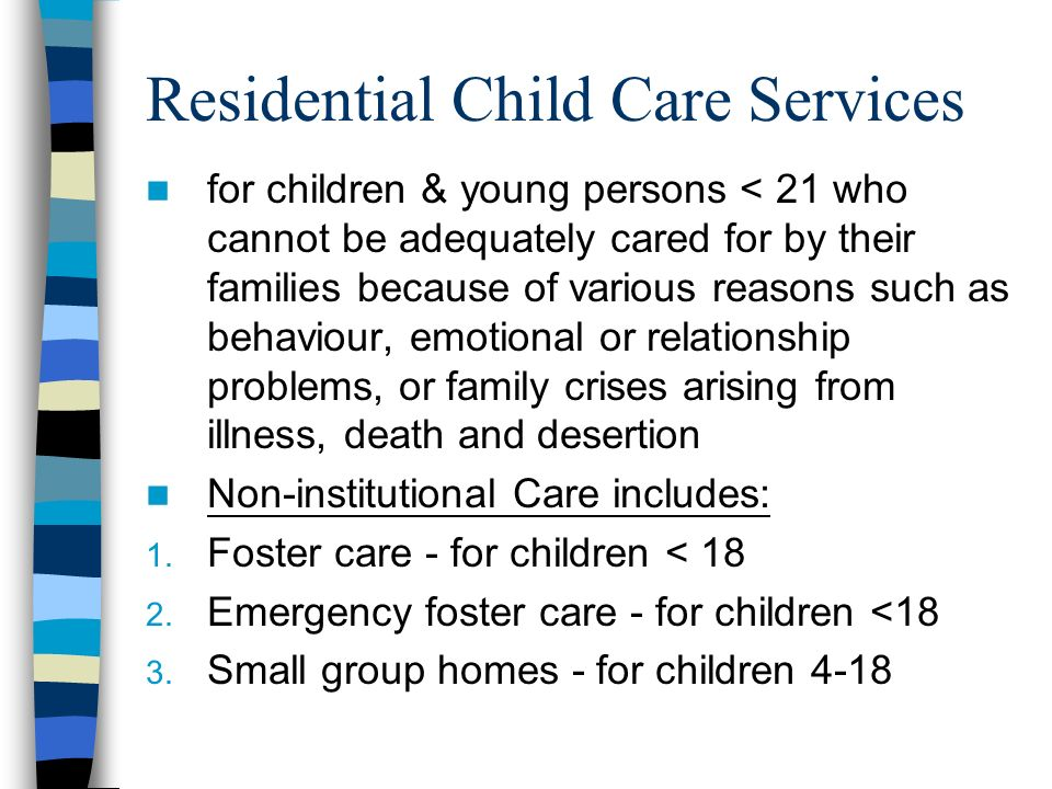Residential Child Care Services for children & young persons < 21 who cannot be adequately cared for by their families because of various reasons such as behaviour, emotional or relationship problems, or family crises arising from illness, death and desertion Non-institutional Care includes: 1.