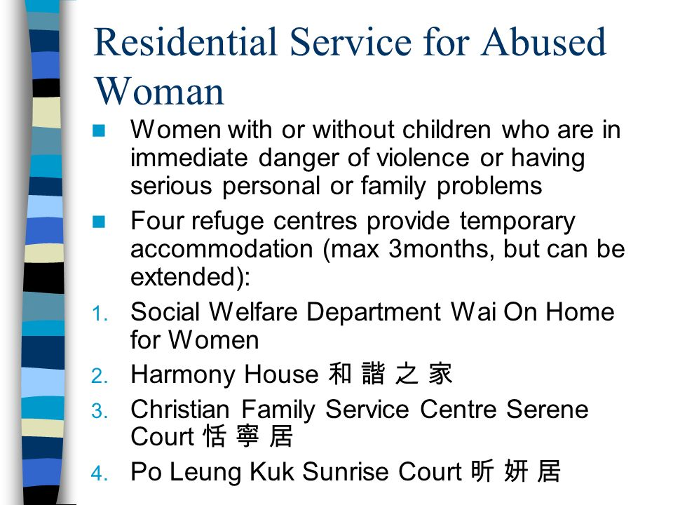 Residential Service for Abused Woman Women with or without children who are in immediate danger of violence or having serious personal or family problems Four refuge centres provide temporary accommodation (max 3months, but can be extended): 1.