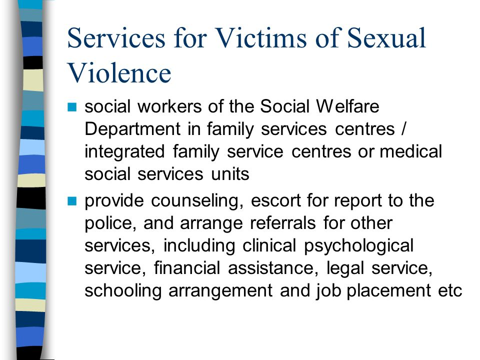 Services for Victims of Sexual Violence social workers of the Social Welfare Department in family services centres / integrated family service centres or medical social services units provide counseling, escort for report to the police, and arrange referrals for other services, including clinical psychological service, financial assistance, legal service, schooling arrangement and job placement etc