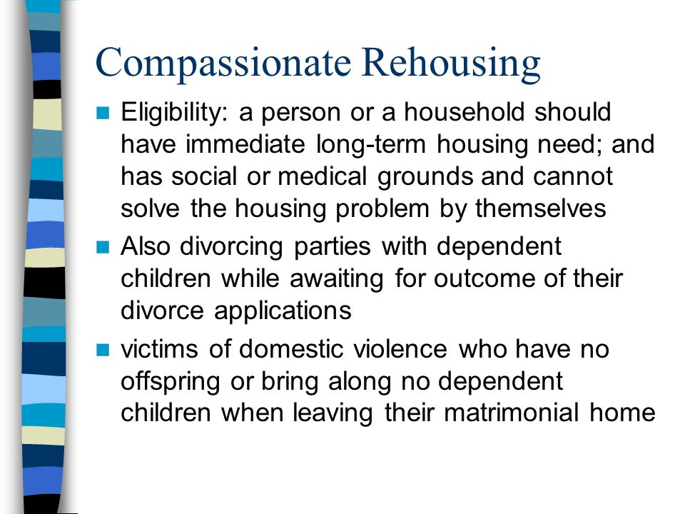 Compassionate Rehousing Eligibility: a person or a household should have immediate long-term housing need; and has social or medical grounds and cannot solve the housing problem by themselves Also divorcing parties with dependent children while awaiting for outcome of their divorce applications victims of domestic violence who have no offspring or bring along no dependent children when leaving their matrimonial home