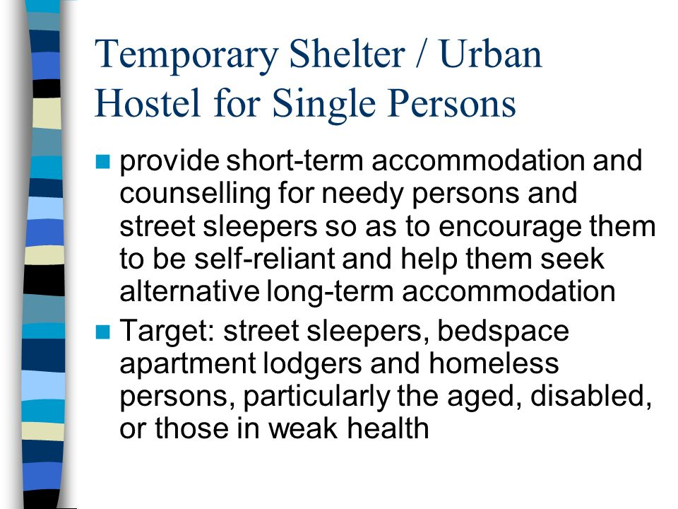 Temporary Shelter / Urban Hostel for Single Persons provide short-term accommodation and counselling for needy persons and street sleepers so as to encourage them to be self-reliant and help them seek alternative long-term accommodation Target: street sleepers, bedspace apartment lodgers and homeless persons, particularly the aged, disabled, or those in weak health