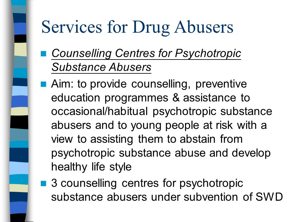 Services for Drug Abusers Counselling Centres for Psychotropic Substance Abusers Aim: to provide counselling, preventive education programmes & assistance to occasional/habitual psychotropic substance abusers and to young people at risk with a view to assisting them to abstain from psychotropic substance abuse and develop healthy life style 3 counselling centres for psychotropic substance abusers under subvention of SWD aims at providing counselling, preventive education programmes and assistance to occasional/habitual psychotropic substance abusers and to young people at risk with a view to assisting them to abstain from psychotropic substance abuse and develop healthy life style.