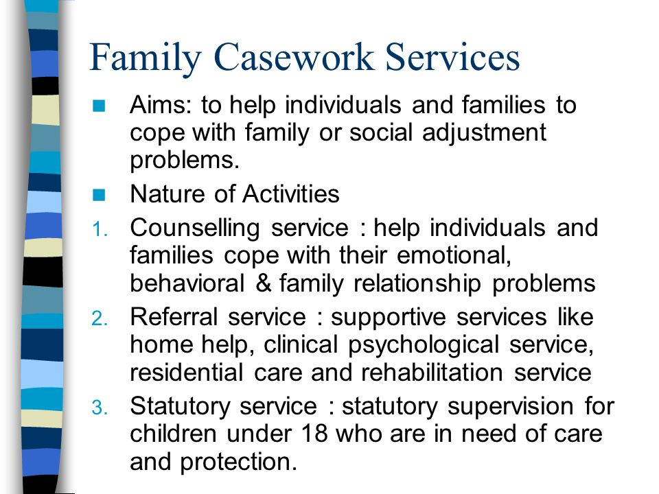 Family Casework Services Aims: to help individuals and families to cope with family or social adjustment problems.