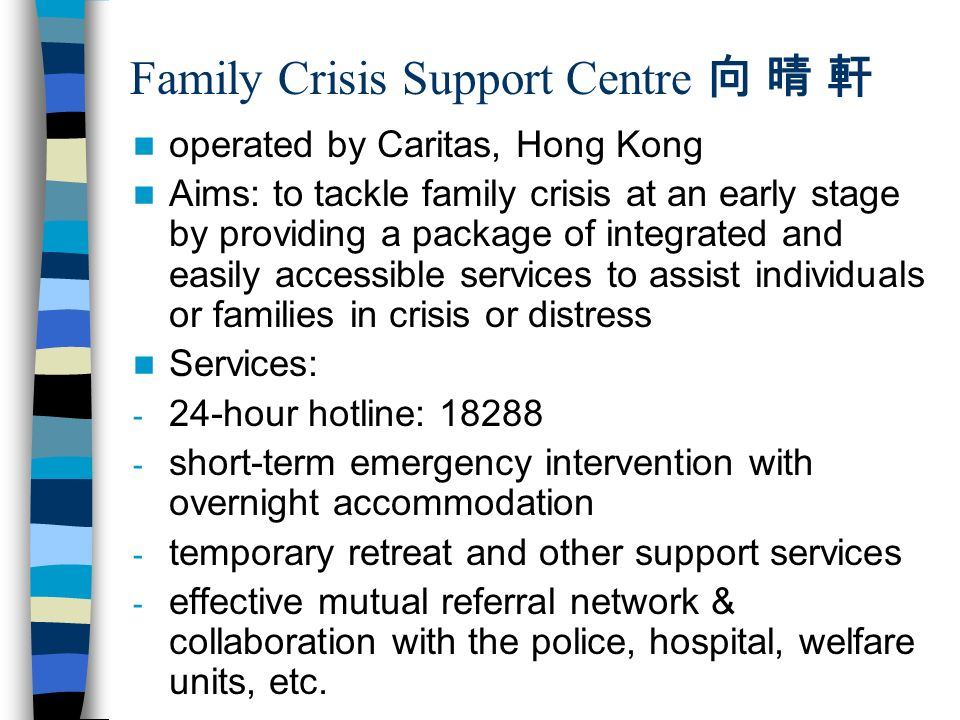 Family Crisis Support Centre operated by Caritas, Hong Kong Aims: to tackle family crisis at an early stage by providing a package of integrated and easily accessible services to assist individuals or families in crisis or distress Services: - 24-hour hotline: short-term emergency intervention with overnight accommodation - temporary retreat and other support services - effective mutual referral network & collaboration with the police, hospital, welfare units, etc.