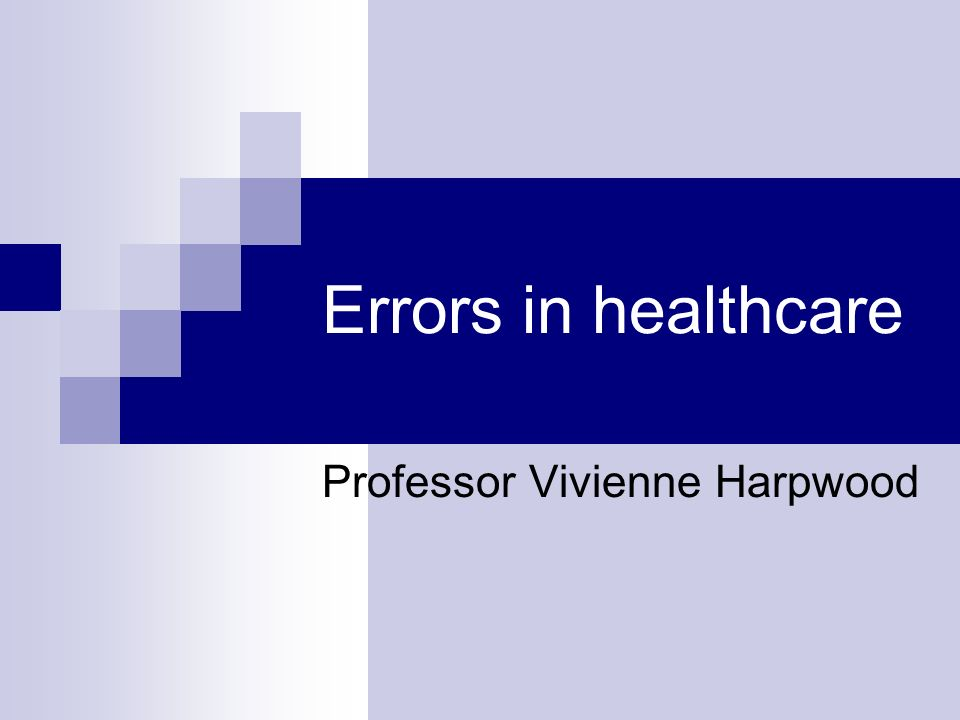 Errors in healthcare Professor Vivienne Harpwood