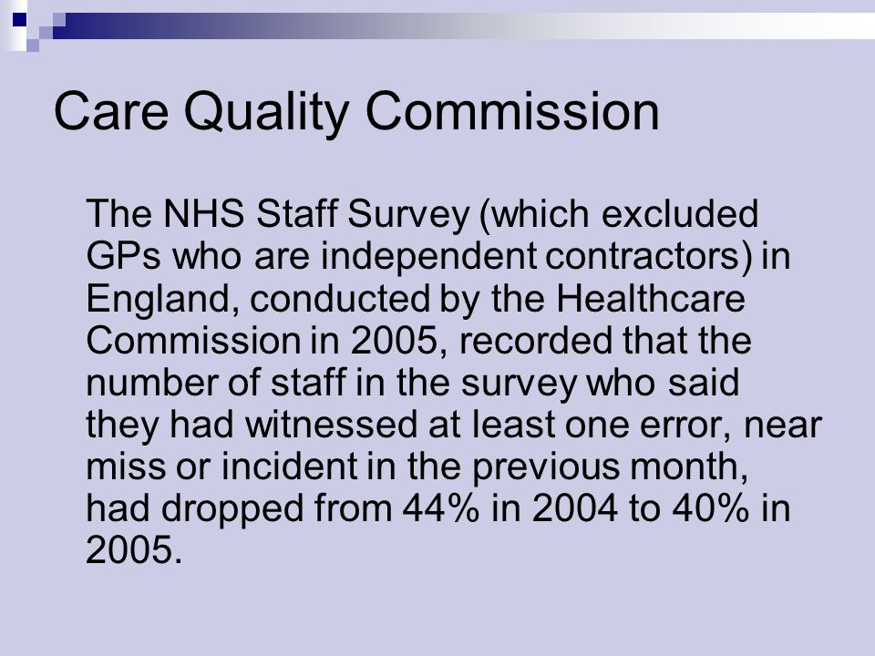 Care Quality Commission The NHS Staff Survey (which excluded GPs who are independent contractors) in England, conducted by the Healthcare Commission in 2005, recorded that the number of staff in the survey who said they had witnessed at least one error, near miss or incident in the previous month, had dropped from 44% in 2004 to 40% in 2005.