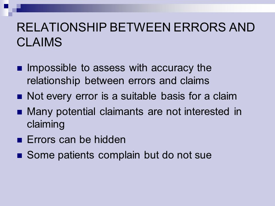 RELATIONSHIP BETWEEN ERRORS AND CLAIMS Impossible to assess with accuracy the relationship between errors and claims Not every error is a suitable basis for a claim Many potential claimants are not interested in claiming Errors can be hidden Some patients complain but do not sue