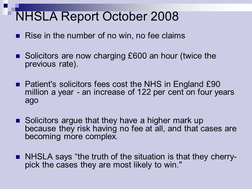 NHSLA Report October 2008 Rise in the number of no win, no fee claims Solicitors are now charging £600 an hour (twice the previous rate). Patient's so