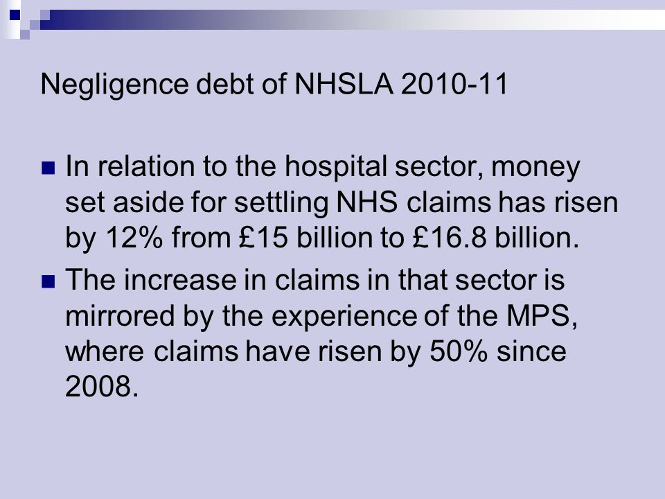 Negligence debt of NHSLA 2010-11 In relation to the hospital sector, money set aside for settling NHS claims has risen by 12% from £15 billion to £16.8 billion.