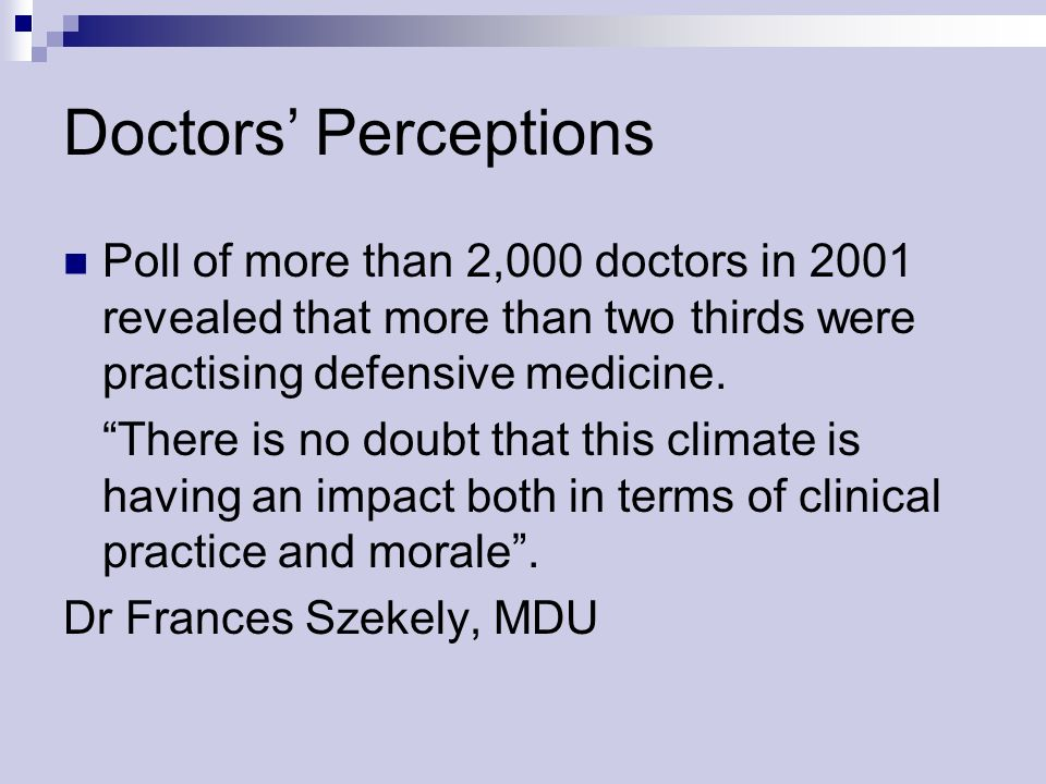 Doctors Perceptions Poll of more than 2,000 doctors in 2001 revealed that more than two thirds were practising defensive medicine. There is no doubt t