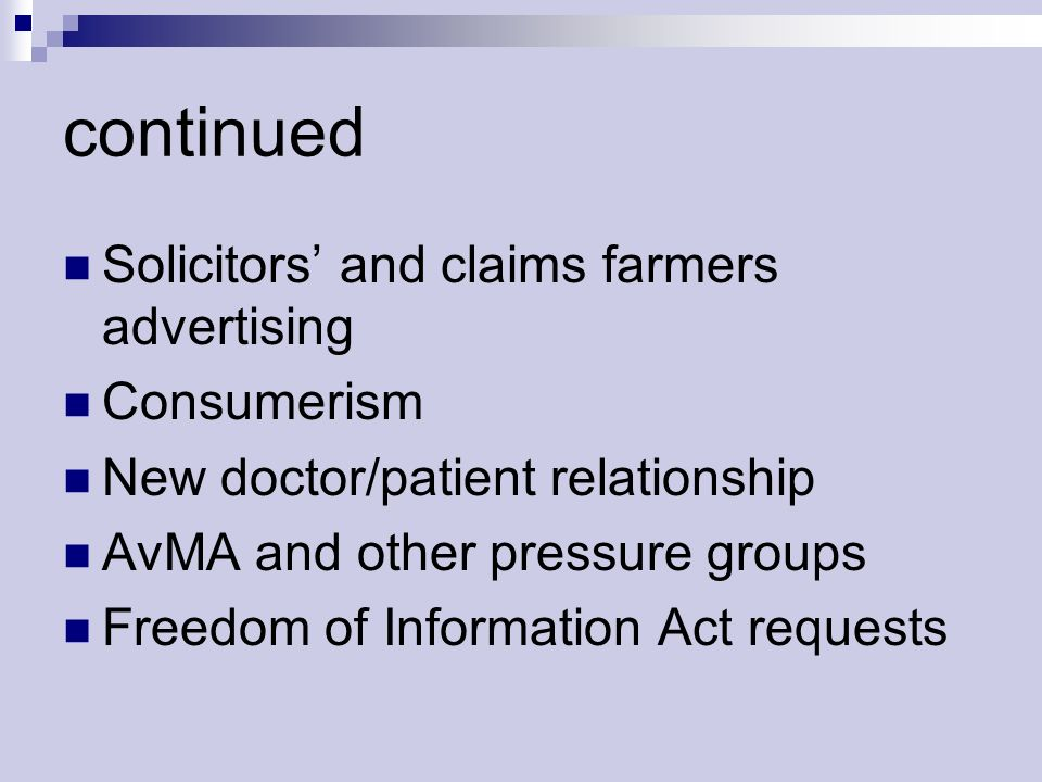 continued Solicitors and claims farmers advertising Consumerism New doctor/patient relationship AvMA and other pressure groups Freedom of Information