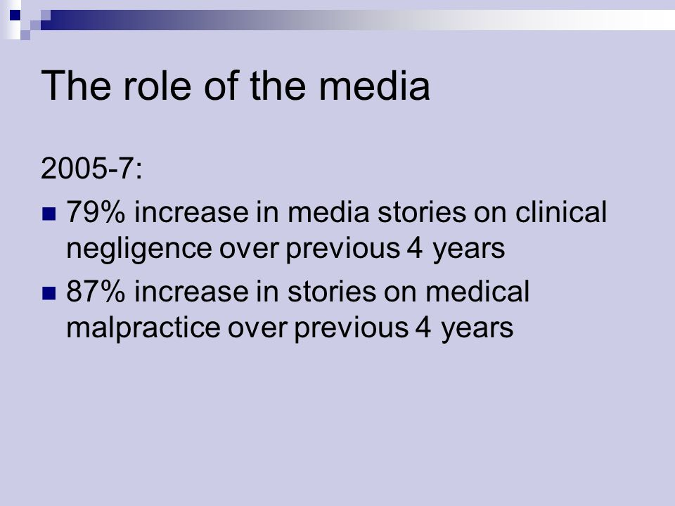 The role of the media 2005-7: 79% increase in media stories on clinical negligence over previous 4 years 87% increase in stories on medical malpractice over previous 4 years