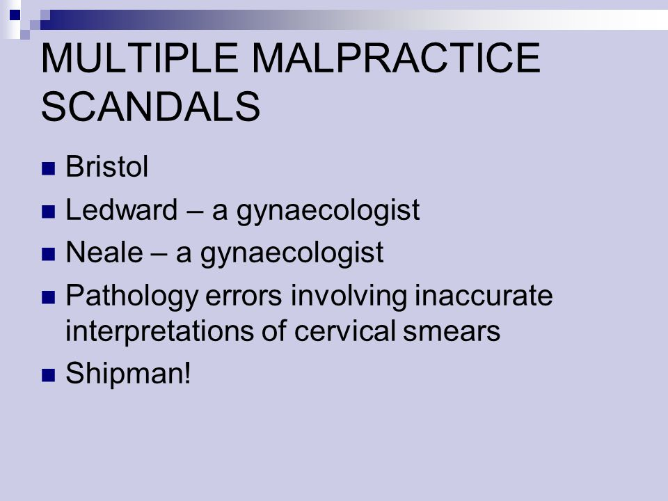 MULTIPLE MALPRACTICE SCANDALS Bristol Ledward – a gynaecologist Neale – a gynaecologist Pathology errors involving inaccurate interpretations of cervi