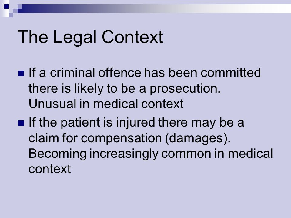 The Legal Context If a criminal offence has been committed there is likely to be a prosecution. Unusual in medical context If the patient is injured t
