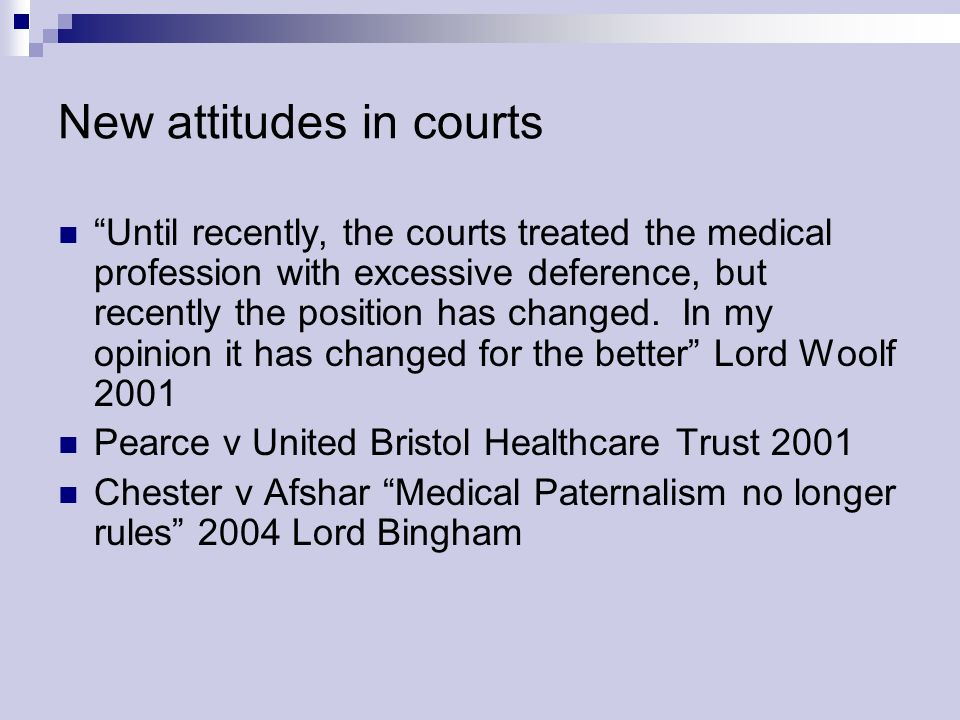 New attitudes in courts Until recently, the courts treated the medical profession with excessive deference, but recently the position has changed. In