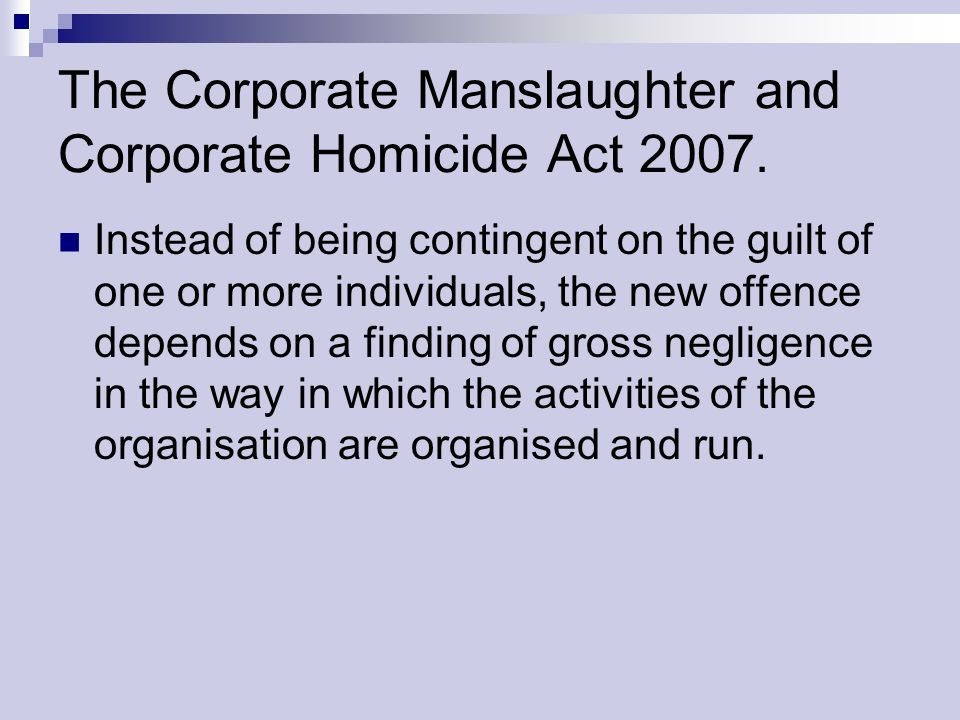 The Corporate Manslaughter and Corporate Homicide Act 2007. Instead of being contingent on the guilt of one or more individuals, the new offence depen