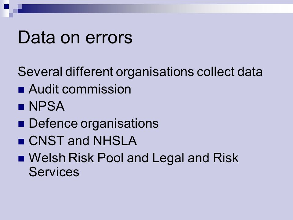 Data on errors Several different organisations collect data Audit commission NPSA Defence organisations CNST and NHSLA Welsh Risk Pool and Legal and Risk Services