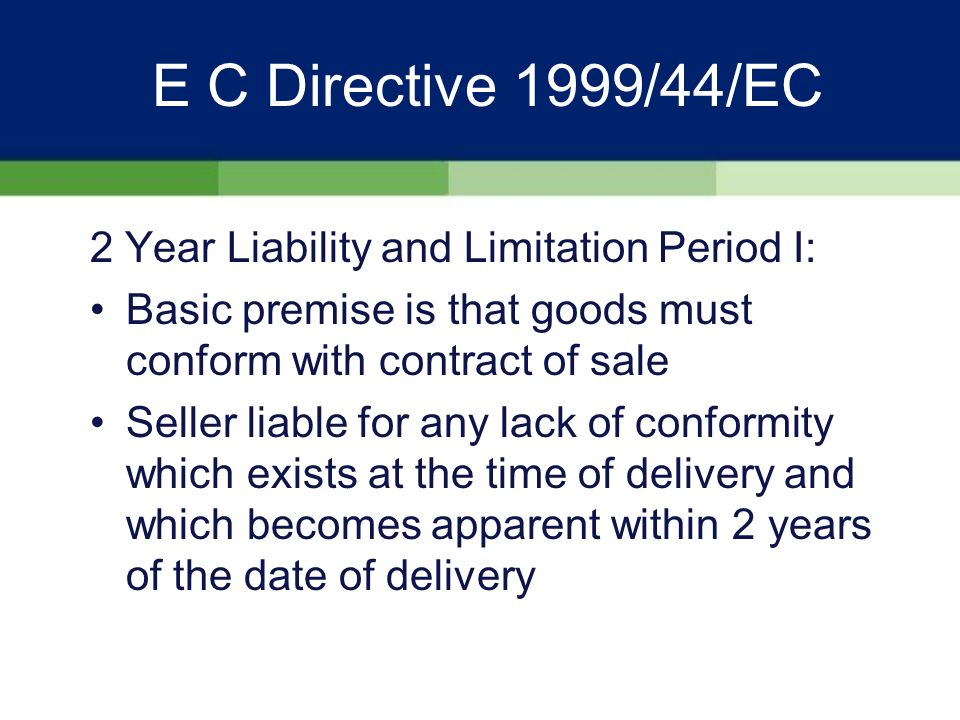 E C Directive 1999/44/EC Key Features II: Applicable to new AND second-hand goods Applicable only when sold by business to individual consumers Introduces a minimum 2 YEAR claim period from DATE OF DELIVERY of goods