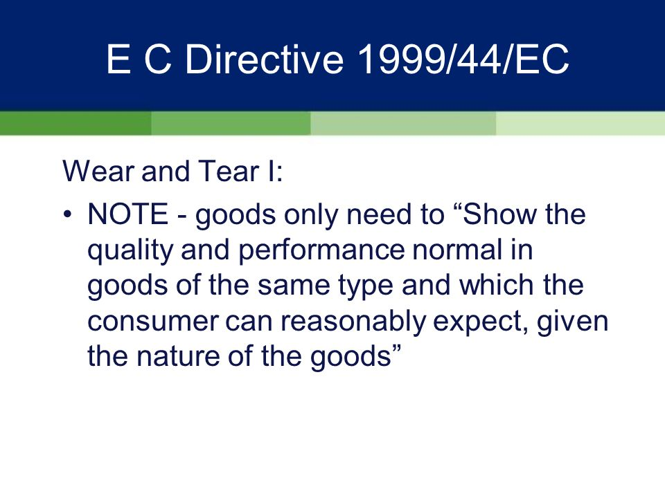 E C Directive 1999/44/EC Criteria for Conformity IIII: NOTE - The seller is not liable for goods not conforming to the manufacturers statements if he can show that; –He was not aware of the statement –He had corrected the statement –He can show that the consumers decision to buy was not influenced by the statement