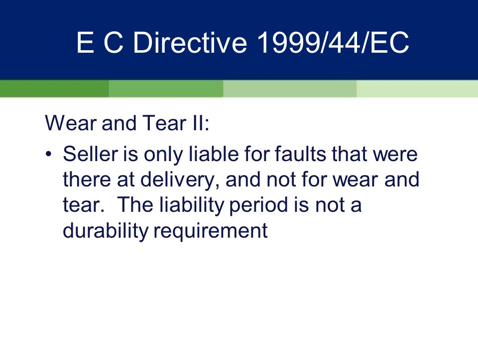 E C Directive 1999/44/EC Wear and Tear I: NOTE - goods only need to Show the quality and performance normal in goods of the same type and which the consumer can reasonably expect, given the nature of the goods