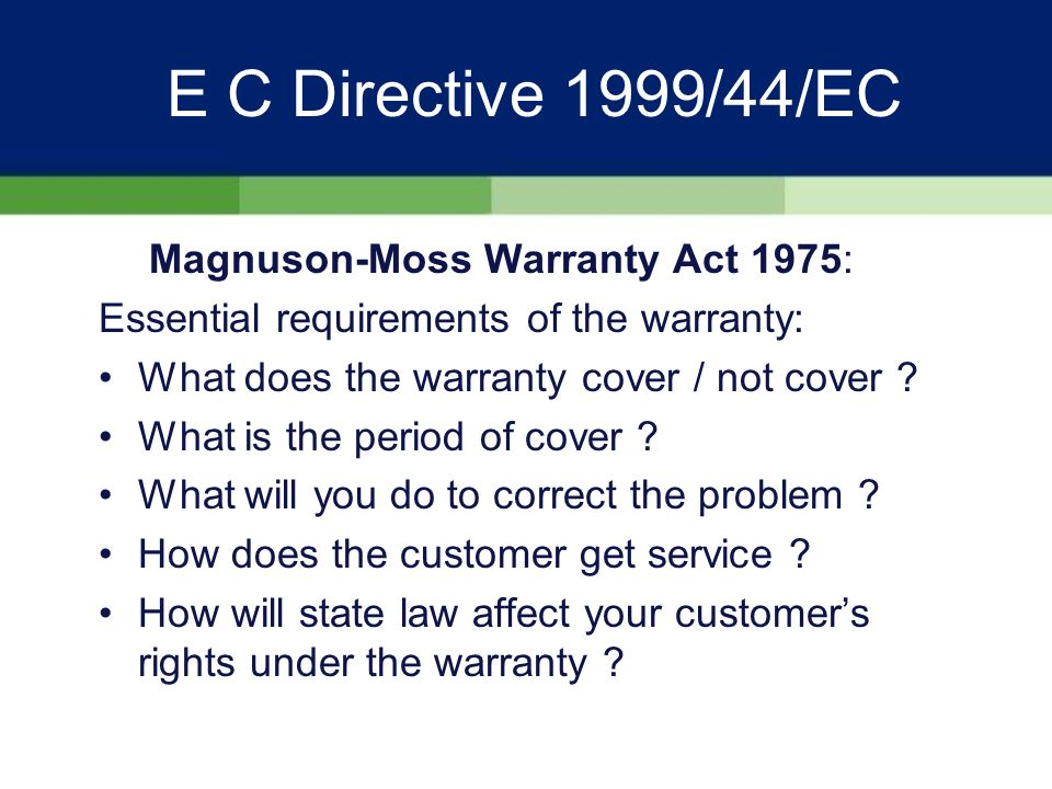 E C Directive 1999/44/EC Comparable arrangements for product guarantees in U.S: Magnuson-Moss Warranty Act 1975 (Federal) Lemon Acts (State)