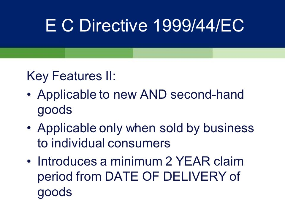 E C Directive 1999/44/EC Key Features I: Applies to all MOVEABLE CONSUMER GOODS (exception water, gas, electricity and goods sold at auction, goods bought by HP)