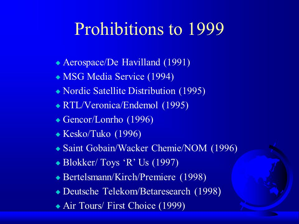 Prohibitions to 1999 u Aerospace/De Havilland (1991) u MSG Media Service (1994) u Nordic Satellite Distribution (1995) u RTL/Veronica/Endemol (1995) u Gencor/Lonrho (1996) u Kesko/Tuko (1996) u Saint Gobain/Wacker Chemie/NOM (1996) u Blokker/ Toys R Us (1997) u Bertelsmann/Kirch/Premiere (1998) Deutsche Telekom/Betaresearch (1998 ) u Air Tours/ First Choice (1999)