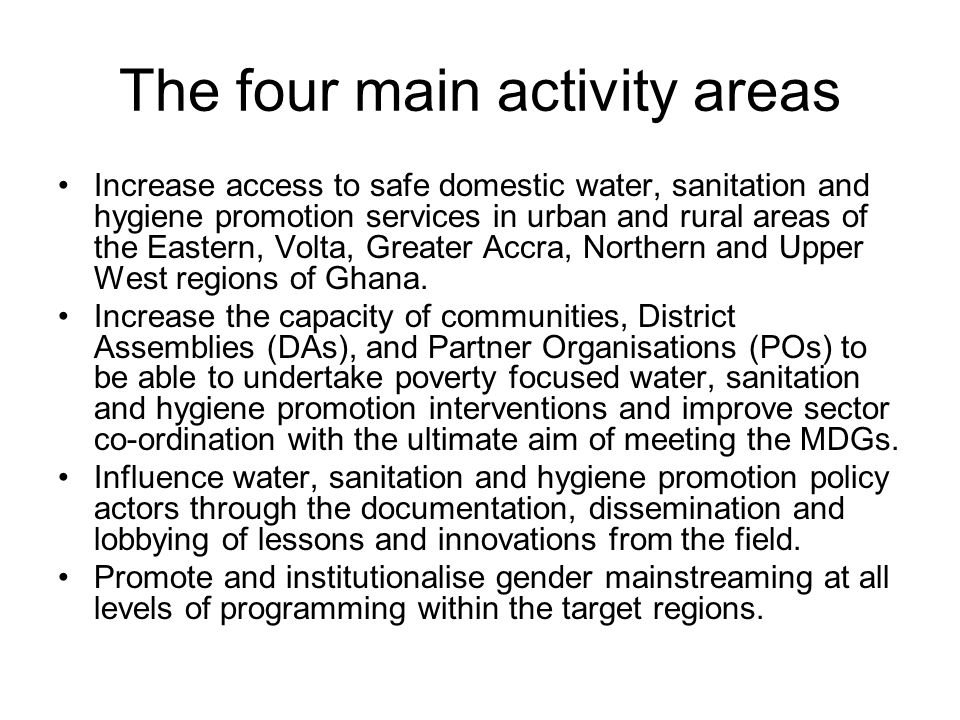 The four main activity areas Increase access to safe domestic water, sanitation and hygiene promotion services in urban and rural areas of the Eastern, Volta, Greater Accra, Northern and Upper West regions of Ghana.