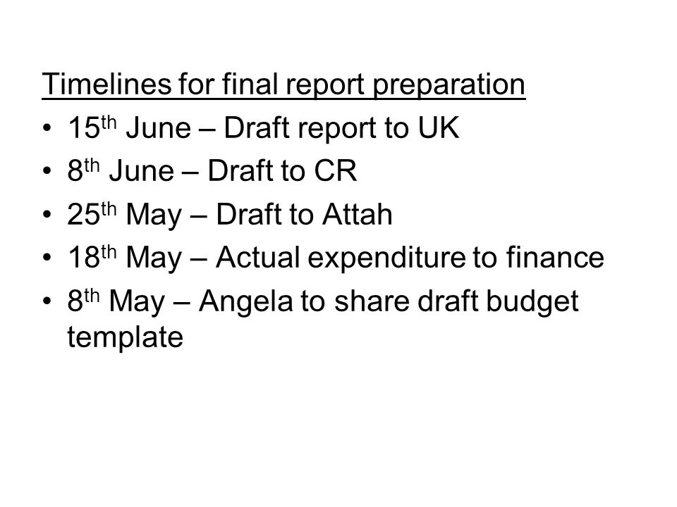 Timelines for final report preparation 15 th June – Draft report to UK 8 th June – Draft to CR 25 th May – Draft to Attah 18 th May – Actual expenditure to finance 8 th May – Angela to share draft budget template