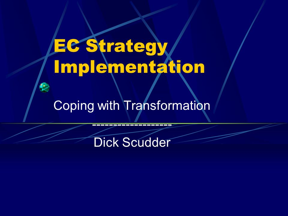 EC Strategy Implementation Coping with Transformation ------------------- Dick Scudder