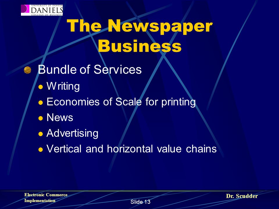 Dr. Scudder Electronic Commerce Implementation Slide 13 The Newspaper Business Bundle of Services Writing Economies of Scale for printing News Adverti