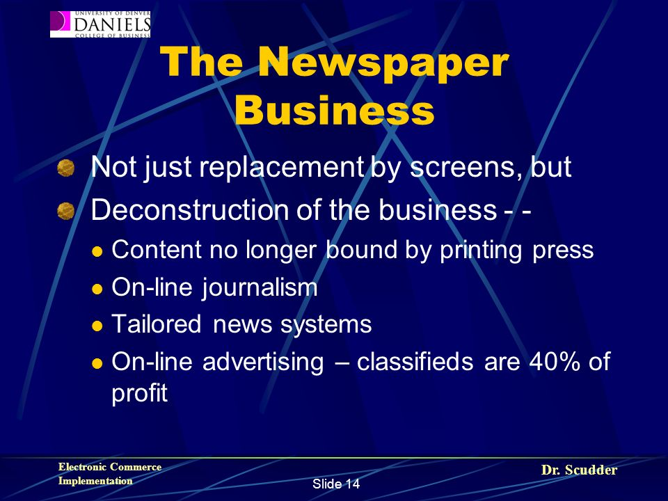 Dr. Scudder Electronic Commerce Implementation Slide 14 The Newspaper Business Not just replacement by screens, but Deconstruction of the business - -