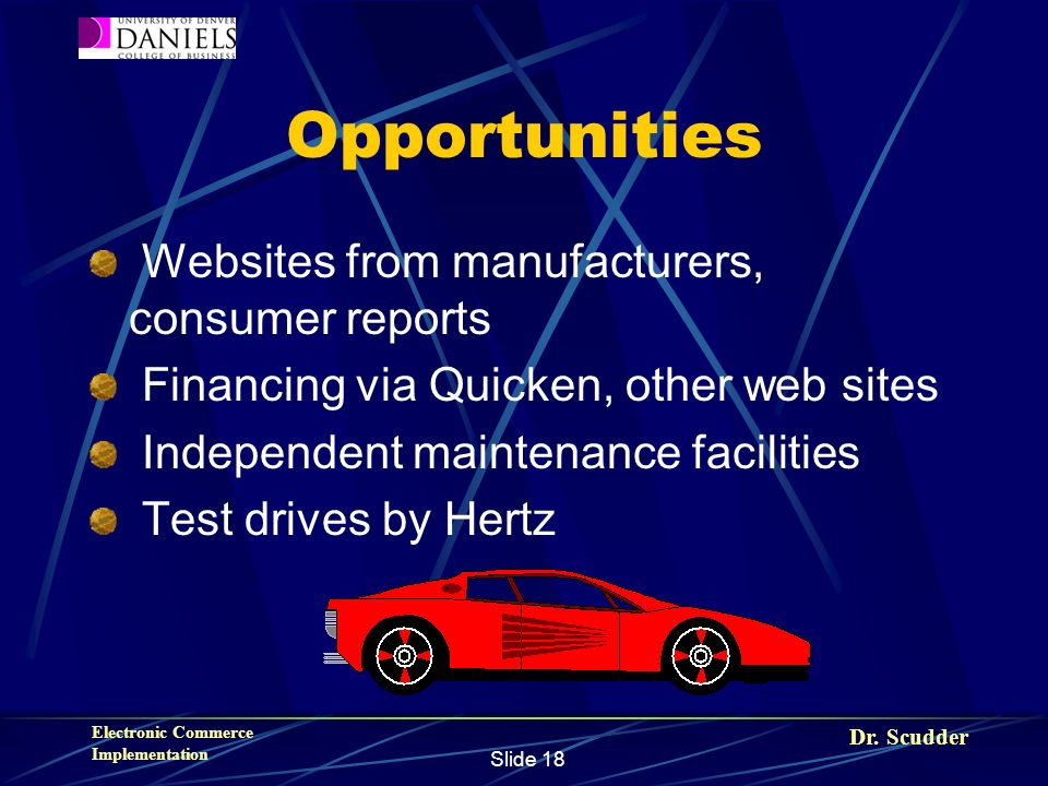 Dr. Scudder Electronic Commerce Implementation Slide 18 Opportunities Websites from manufacturers, consumer reports Financing via Quicken, other web s