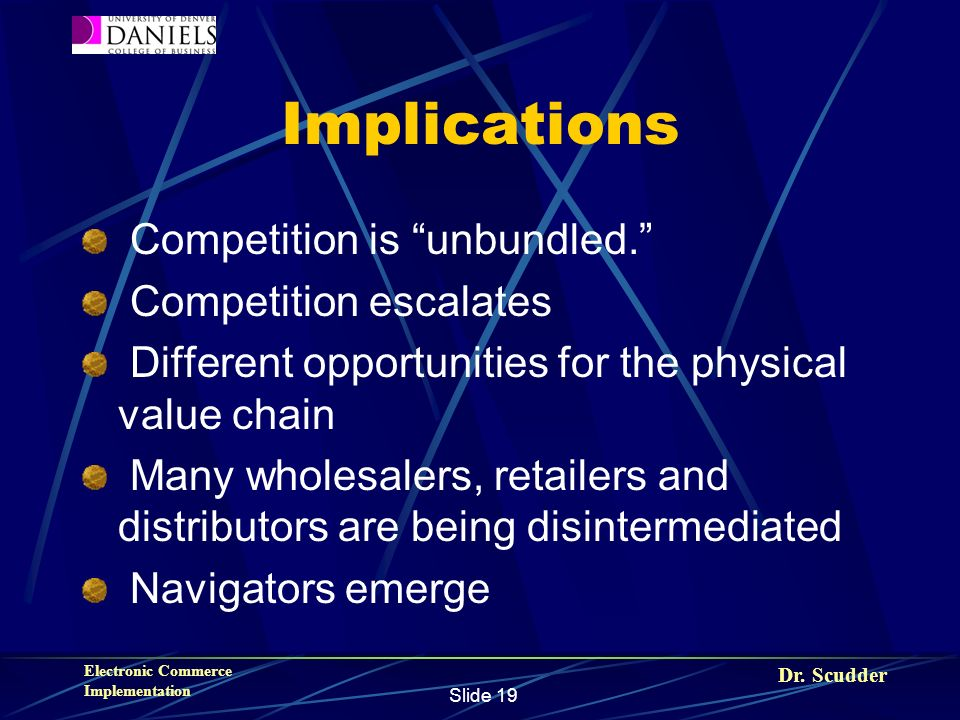 Dr. Scudder Electronic Commerce Implementation Slide 19 Implications Competition is unbundled. Competition escalates Different opportunities for the p