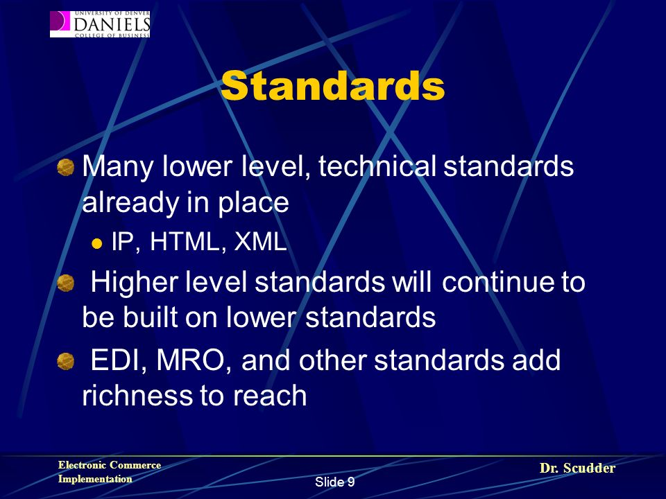 Dr. Scudder Electronic Commerce Implementation Slide 9 Standards Many lower level, technical standards already in place IP, HTML, XML Higher level sta