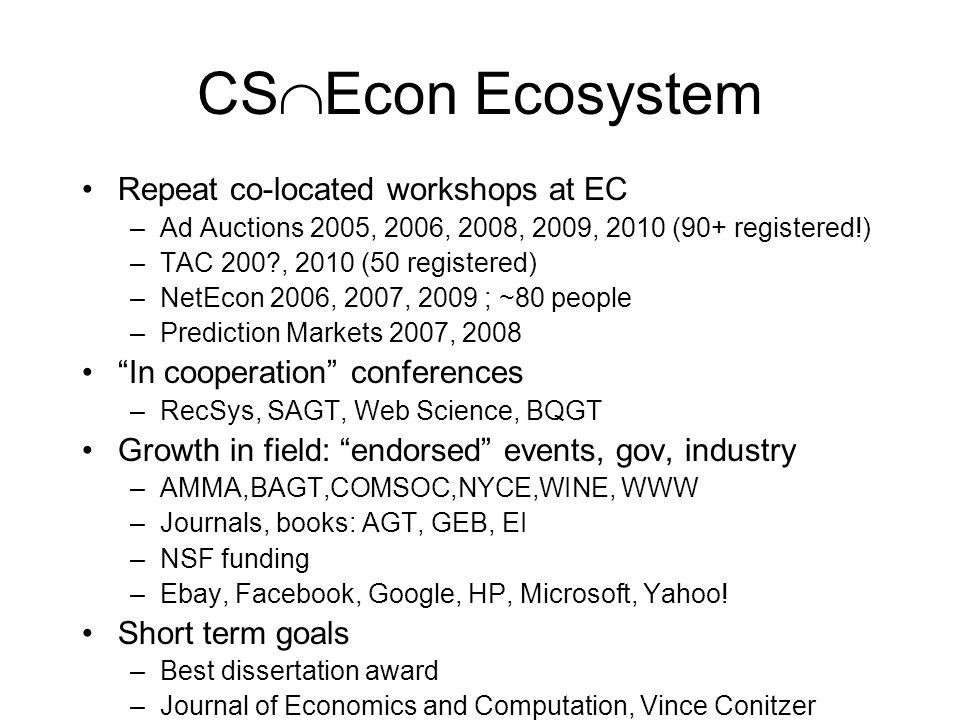CS Econ Ecosystem Repeat co-located workshops at EC –Ad Auctions 2005, 2006, 2008, 2009, 2010 (90+ registered!) –TAC 200?, 2010 (50 registered) –NetEcon 2006, 2007, 2009 ; ~80 people –Prediction Markets 2007, 2008 In cooperation conferences –RecSys, SAGT, Web Science, BQGT Growth in field: endorsed events, gov, industry –AMMA,BAGT,COMSOC,NYCE,WINE, WWW –Journals, books: AGT, GEB, EI –NSF funding –Ebay, Facebook, Google, HP, Microsoft, Yahoo.