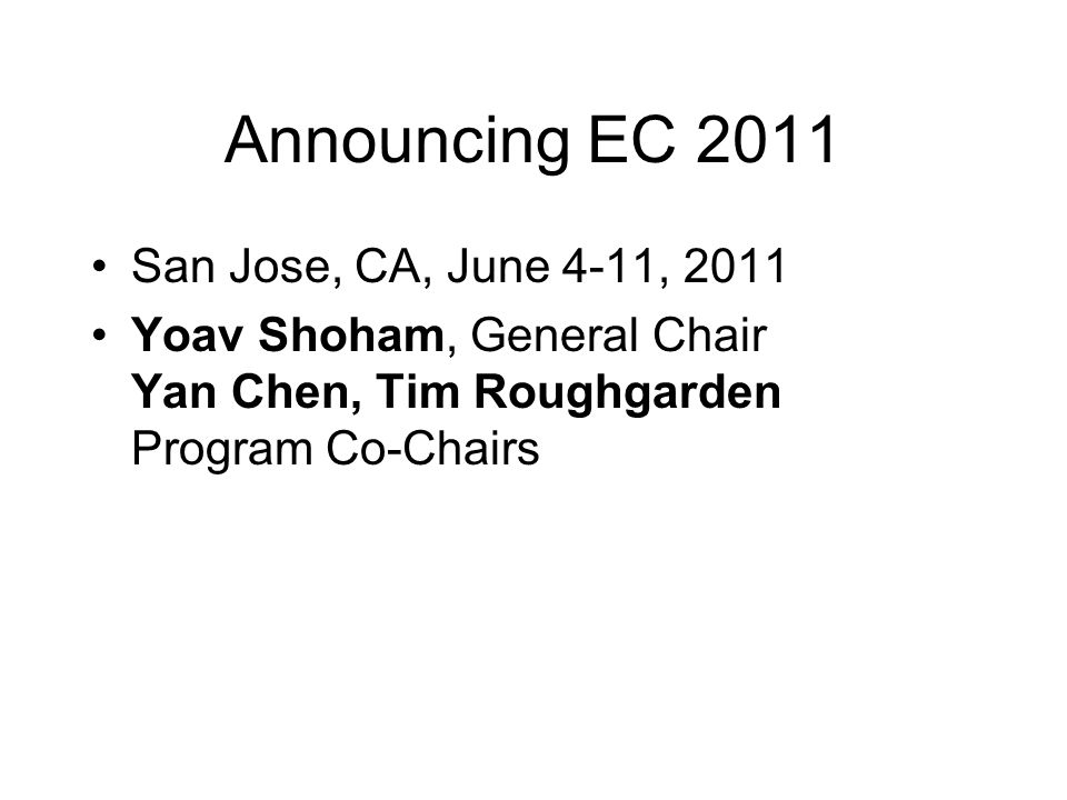 Announcing EC 2011 San Jose, CA, June 4-11, 2011 Yoav Shoham, General Chair Yan Chen, Tim Roughgarden Program Co-Chairs