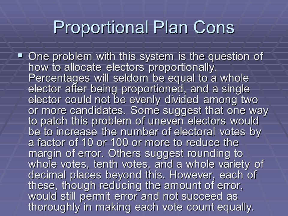 Proportional Plan Cons One problem with this system is the question of how to allocate electors proportionally. Percentages will seldom be equal to a