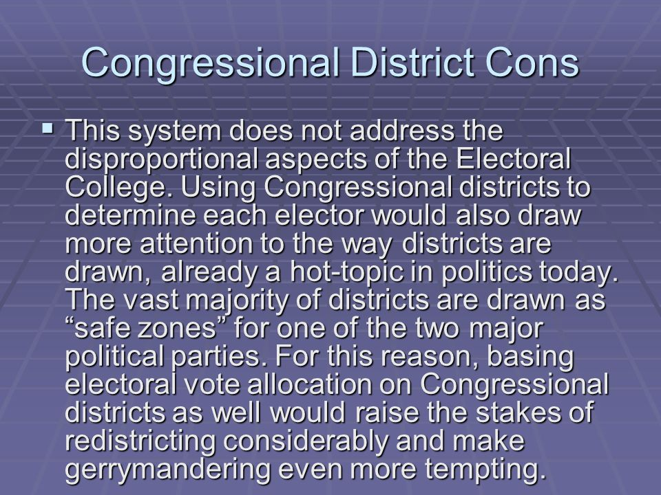 Congressional District Cons This system does not address the disproportional aspects of the Electoral College. Using Congressional districts to determ
