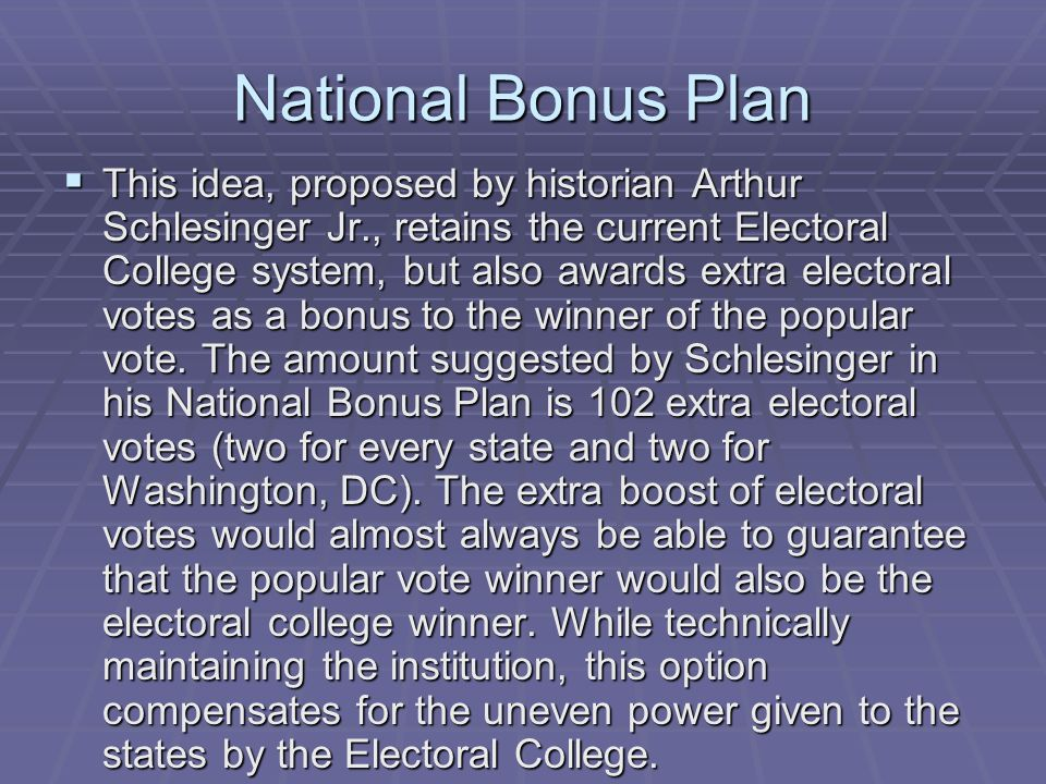 National Bonus Plan This idea, proposed by historian Arthur Schlesinger Jr., retains the current Electoral College system, but also awards extra elect