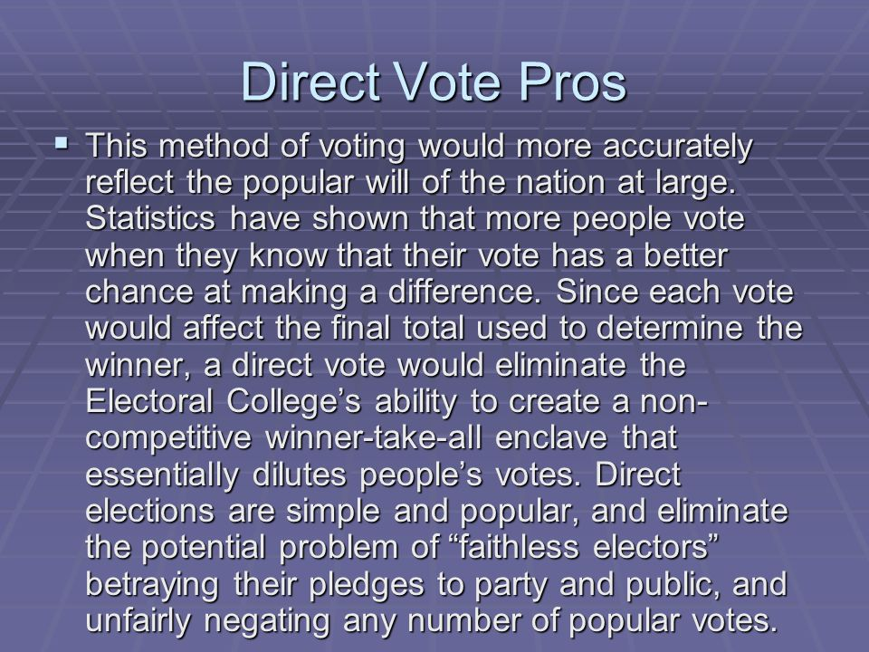 Direct Vote Pros This method of voting would more accurately reflect the popular will of the nation at large. Statistics have shown that more people v