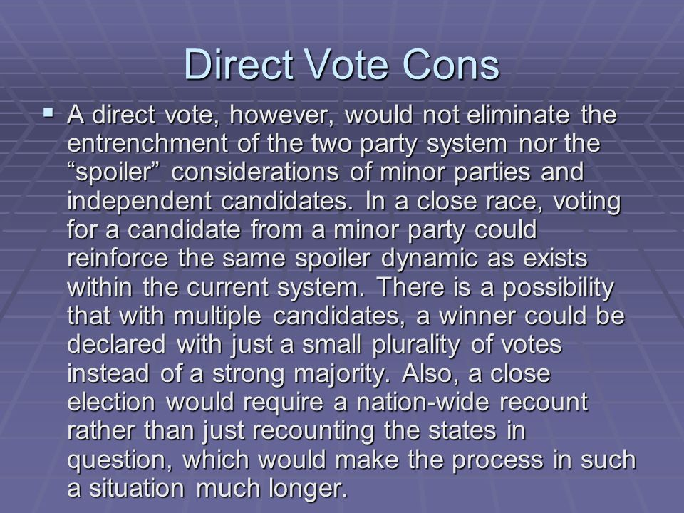 Direct Vote Cons A direct vote, however, would not eliminate the entrenchment of the two party system nor the spoiler considerations of minor parties