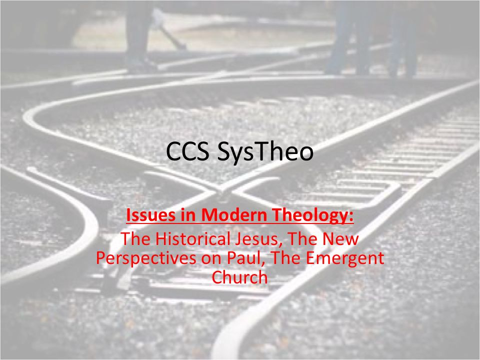 CCS SysTheo Issues in Modern Theology: The Historical Jesus, The New Perspectives on Paul, The Emergent Church