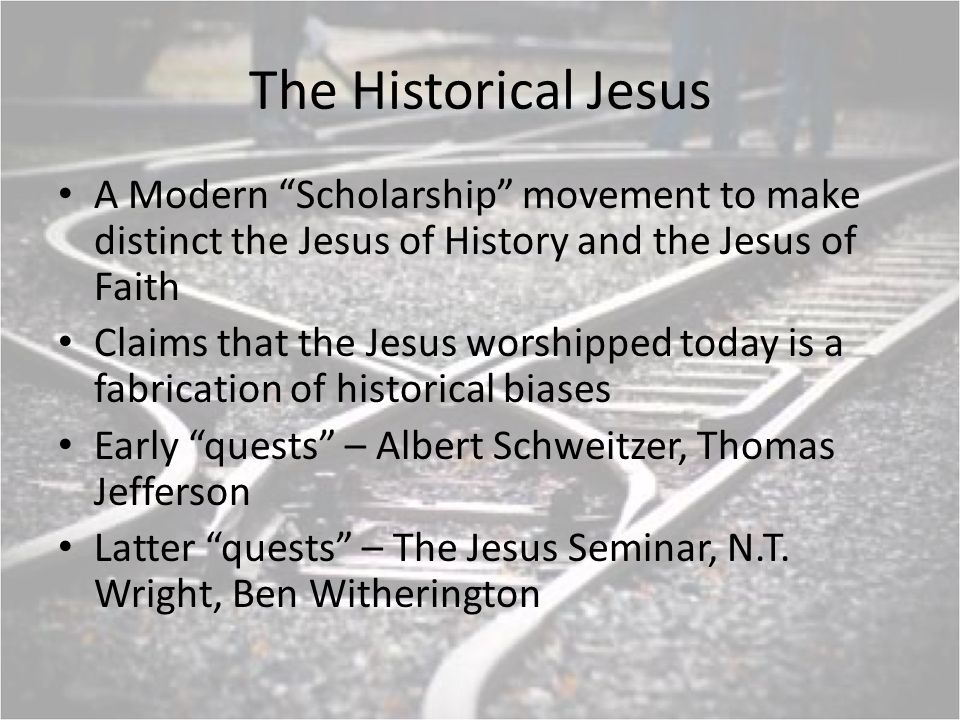 The Historical Jesus A Modern Scholarship movement to make distinct the Jesus of History and the Jesus of Faith Claims that the Jesus worshipped today is a fabrication of historical biases Early quests – Albert Schweitzer, Thomas Jefferson Latter quests – The Jesus Seminar, N.T.