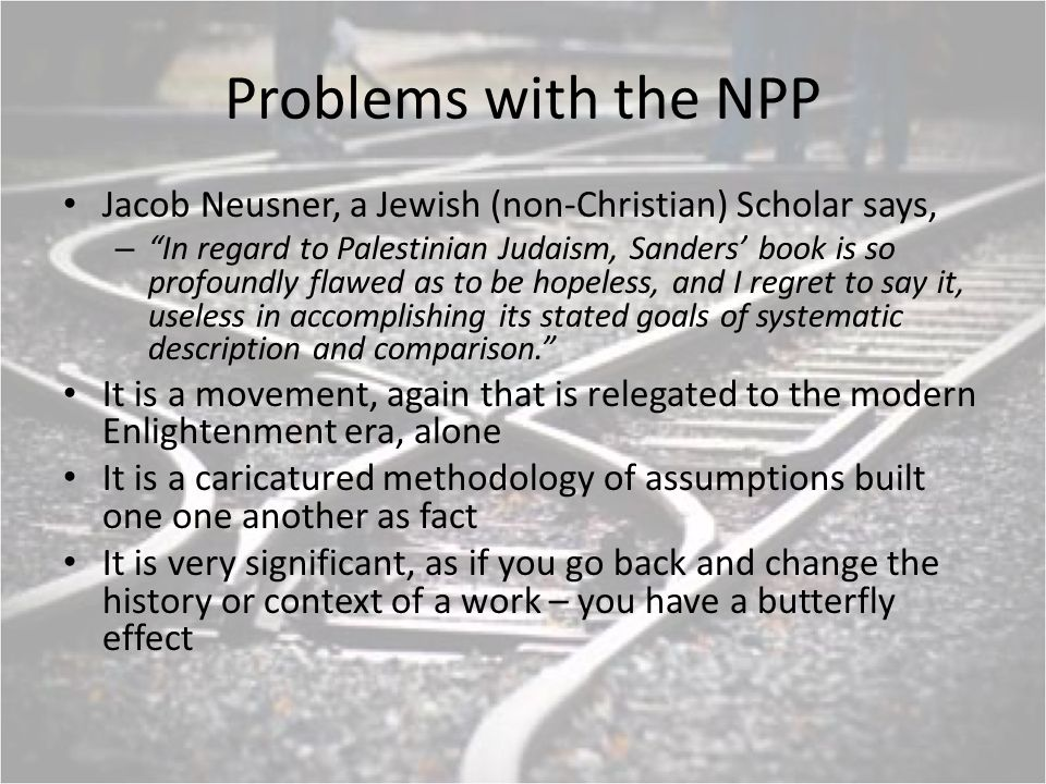 Problems with the NPP Jacob Neusner, a Jewish (non-Christian) Scholar says, – In regard to Palestinian Judaism, Sanders book is so profoundly flawed as to be hopeless, and I regret to say it, useless in accomplishing its stated goals of systematic description and comparison.