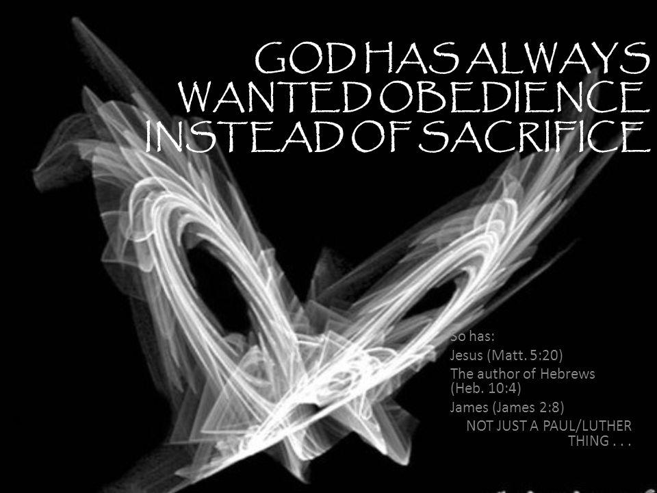 GOD HAS ALWAYS WANTED OBEDIENCE INSTEAD OF SACRIFICE So has: Jesus (Matt.
